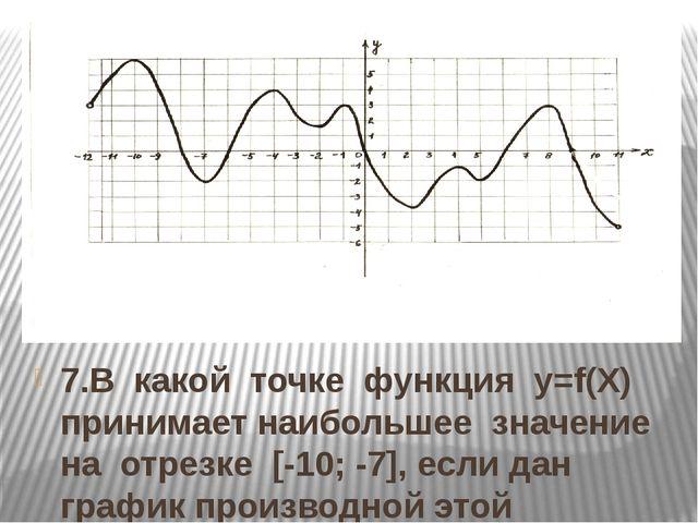 7.В какой точке функция y=f(Х) принимает наибольшее значение на отрезке [-10;...