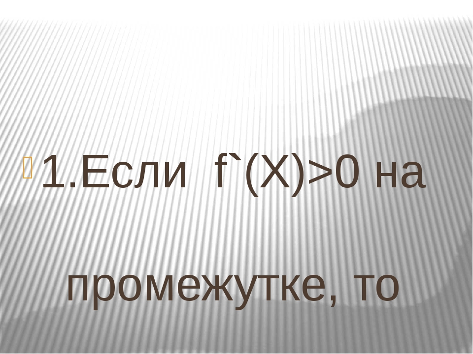 1.Если f`(Х)>0 на промежутке, то …