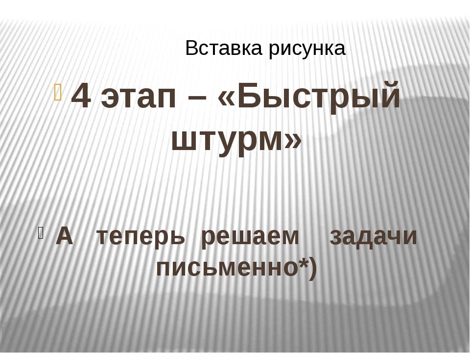 4 этап – «Быстрый штурм» А теперь решаем задачи письменно*)