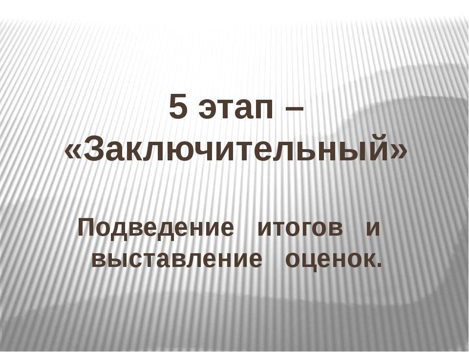 5 этап – «Заключительный» Подведение итогов и выставление оценок.