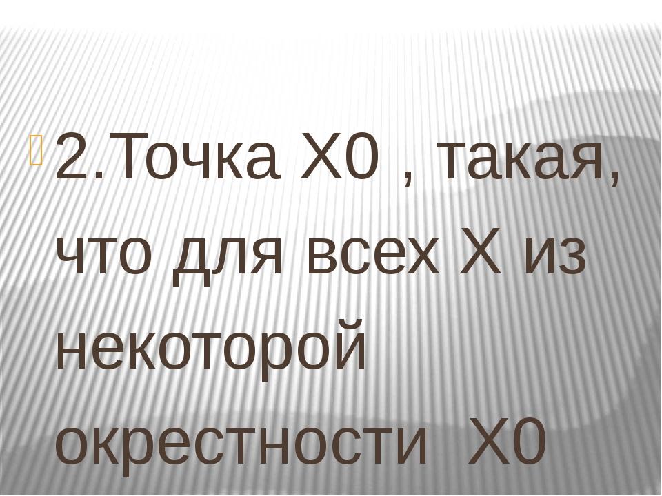 2.Точка Х0 , такая, что для всех Х из некоторой окрестности Х0 выполняется не...