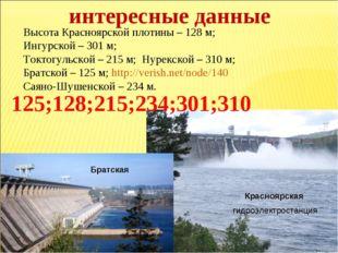 Высота Красноярской плотины – 128 м; Ингурской – 301 м; Токтогульской – 215 м