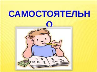 САМОСТОЯТЕЛЬНО