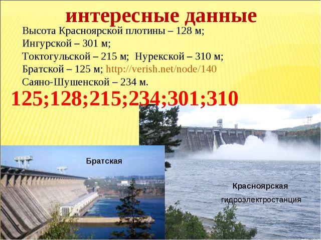 Высота Красноярской плотины – 128 м; Ингурской – 301 м; Токтогульской – 215 м...