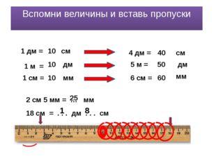 Вспомни величины и вставь пропуски 1 дм = см 10 1 м = дм 10 1 см = мм 10 4 дм