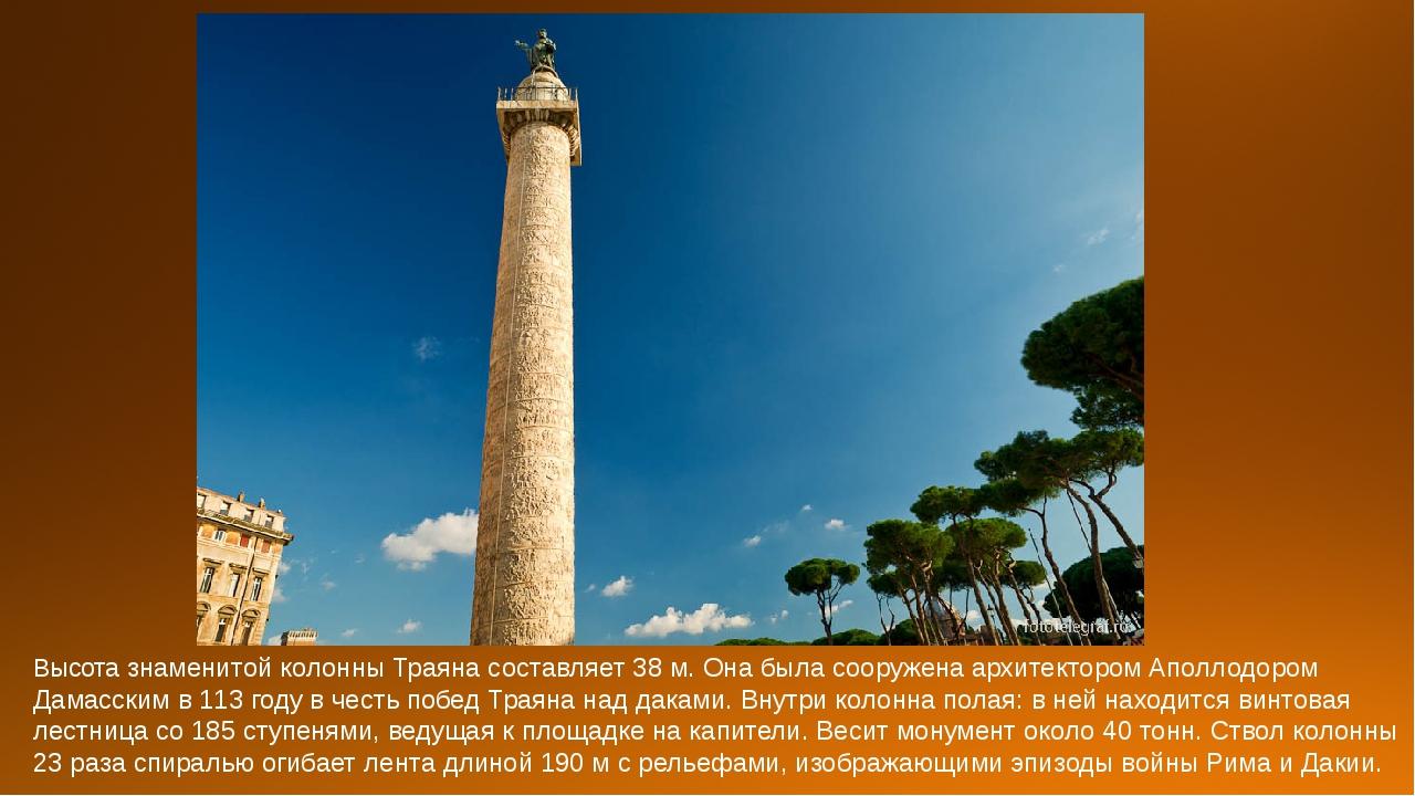 Высота знаменитой колонны Траяна составляет 38 м. Она была сооружена архитект...