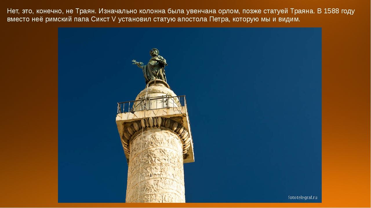 Нет, это, конечно, не Траян. Изначально колонна была увенчана орлом, позже ст...