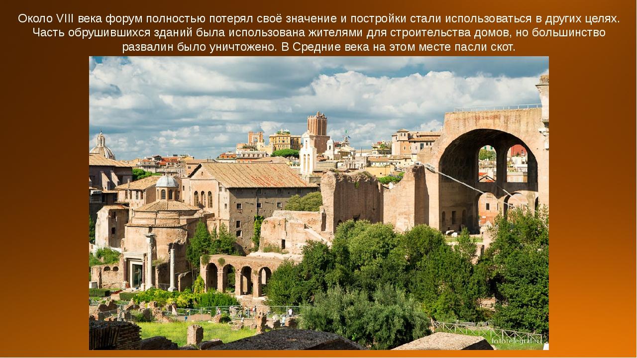 Около VIII века форум полностью потерял своё значение и постройки стали испол...