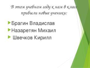 В этом учебном году к нам в класс прибыли новые ученики: Брагин Владислав Наз
