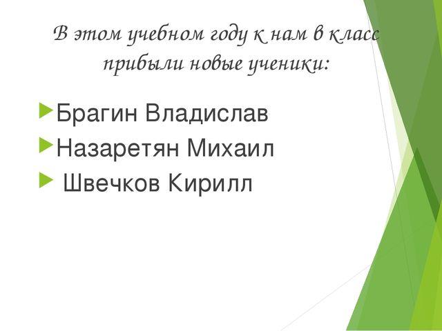 В этом учебном году к нам в класс прибыли новые ученики: Брагин Владислав Наз...