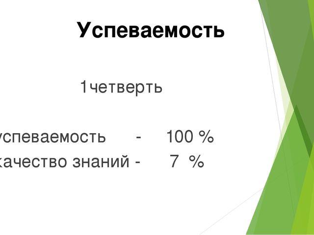 1четверть успеваемость - 100 % качество знаний - 7 % Успеваемость