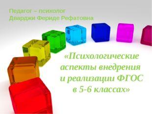 «Психологические аспекты внедрения и реализации ФГОС в 5-6 классах» Педагог –