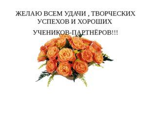 ЖЕЛАЮ ВСЕМ УДАЧИ , ТВОРЧЕСКИХ УСПЕХОВ И ХОРОШИХ УЧЕНИКОВ-ПАРТНЁРОВ!!! Спасибо