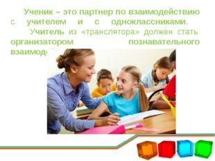 Ученик – это партнер по взаимодействию с учителем и с одноклассниками. Учите