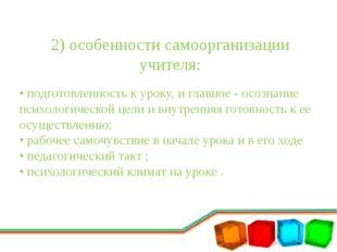 2) особенности самоорганизации учителя: • подготовленность к уроку, и главное