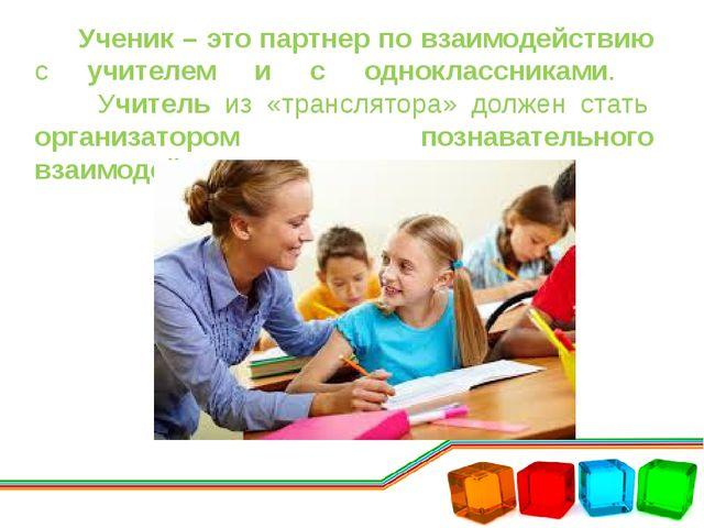 Ученик – это партнер по взаимодействию с учителем и с одноклассниками. Учите...