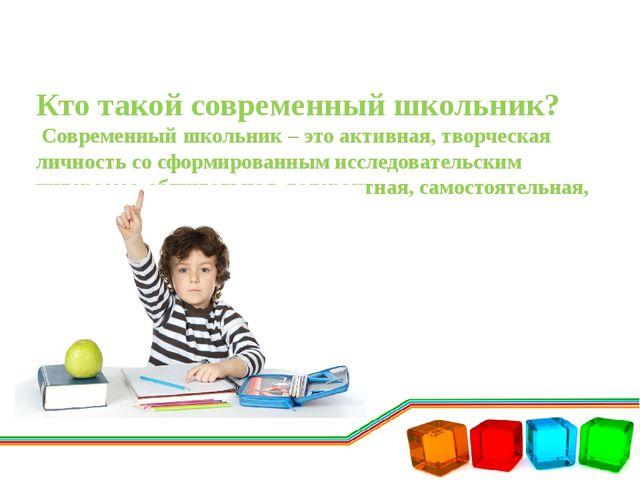 Кто такой современный школьник? Современный школьник – это активная, творческ...