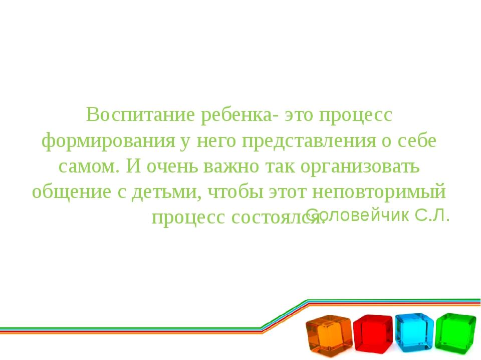 Воспитание ребенка- это процесс формирования у него представления о себе само...