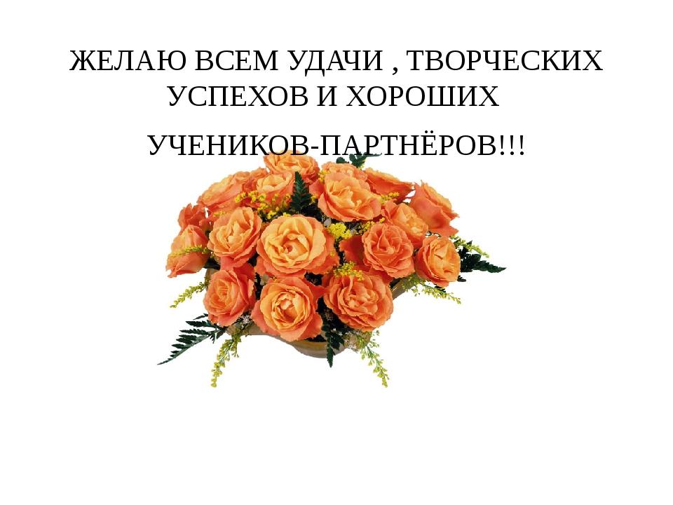 ЖЕЛАЮ ВСЕМ УДАЧИ , ТВОРЧЕСКИХ УСПЕХОВ И ХОРОШИХ УЧЕНИКОВ-ПАРТНЁРОВ!!! Спасибо...