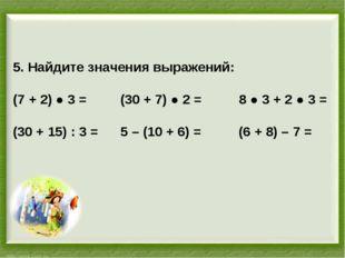 5. Найдите значения выражений: (7 + 2) ● 3 = (30 + 7) ● 2 = 8 ● 3 + 2 ● 3 = (