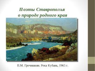 Поэты Ставрополья о природе родного края П.М. Гречишкин. Река Кубань, 1965 г.