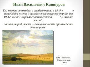 Иван Васильевич Кашпуров Его первые стихи были опубликованы в 1949 г. в армей