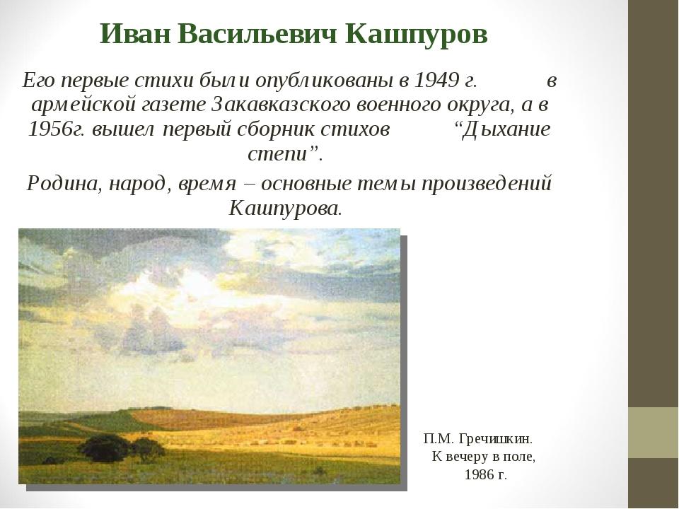 Иван Васильевич Кашпуров Его первые стихи были опубликованы в 1949 г. в армей...