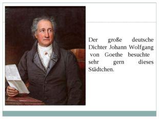 Der große deutsche Dichter Johann Wolfgang von Goethe besuchte sehr gern dies