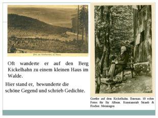 Oft wanderte er auf den Berg Kickelhahn zu einem kleinen Haus im Walde. Hier