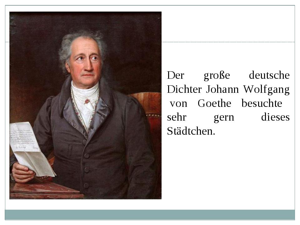 Der große deutsche Dichter Johann Wolfgang von Goethe besuchte sehr gern dies...