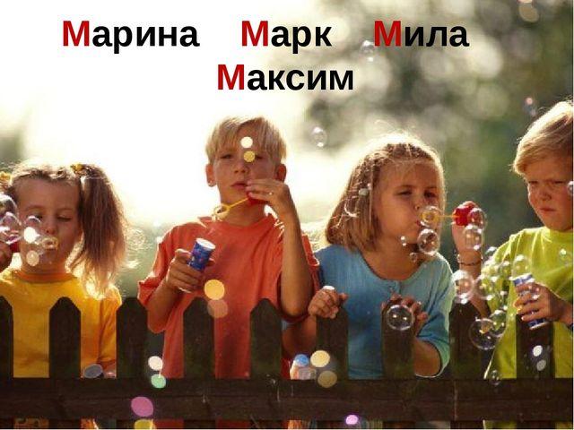 Марина Марк Мила Максим