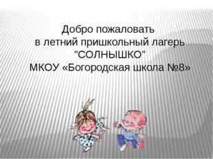 """Добро пожаловать в летний пришкольный лагерь """"СОЛНЫШКО"""" МКОУ «Богородская шко"""