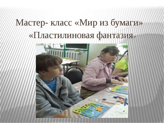 Мастер- класс «Мир из бумаги» «Пластилиновая фантазия» (Центр внешкольной ра...