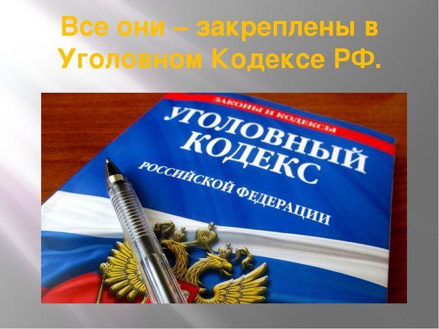 Все они – закреплены в Уголовном Кодексе РФ.