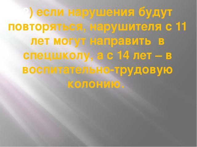 2) если нарушения будут повторяться, нарушителя с 11 лет могут направить в сп...