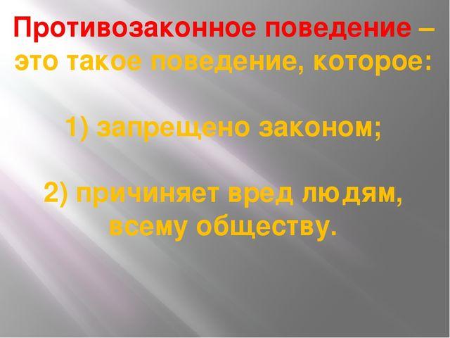 Противозаконное поведение – это такое поведение, которое: 1) запрещено законо...