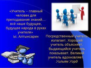 «Учитель – главный человек для преподавания знаний…всё наше будущее, будущее