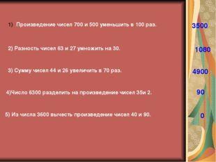 Произведение чисел 700 и 500 уменьшить в 100 раз. 3500 2) Разность чисел 63 и