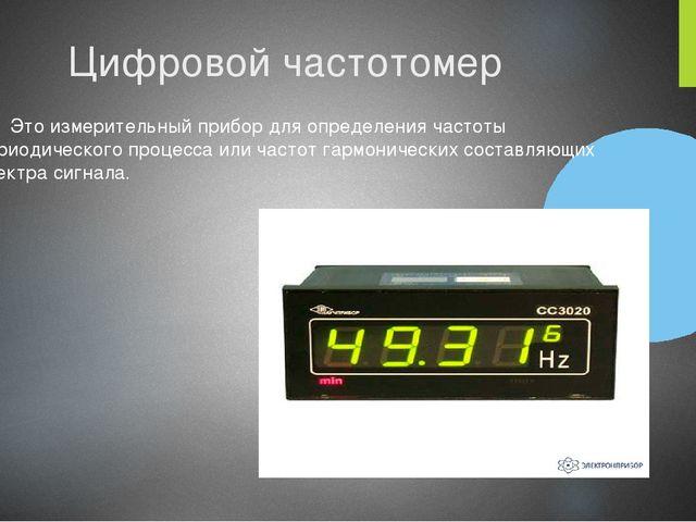 Цифровой частотомер Это измерительный прибор для определения частоты периодич...