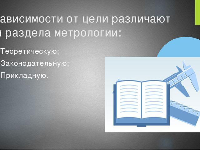 В зависимости от цели различают три раздела метрологии: Теоретическую; Законо...