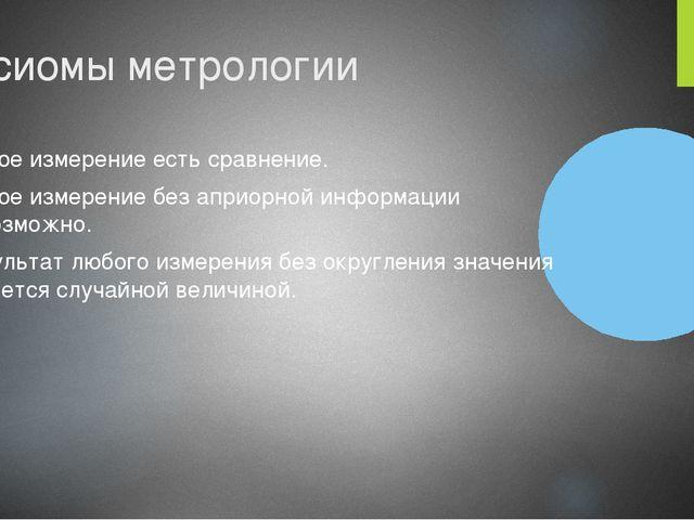 Аксиомы метрологии Любое измерение есть сравнение. Любое измерение без априор...