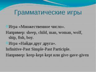 Грамматические игры Игра «Множественное число». Например: sheep, child, man,