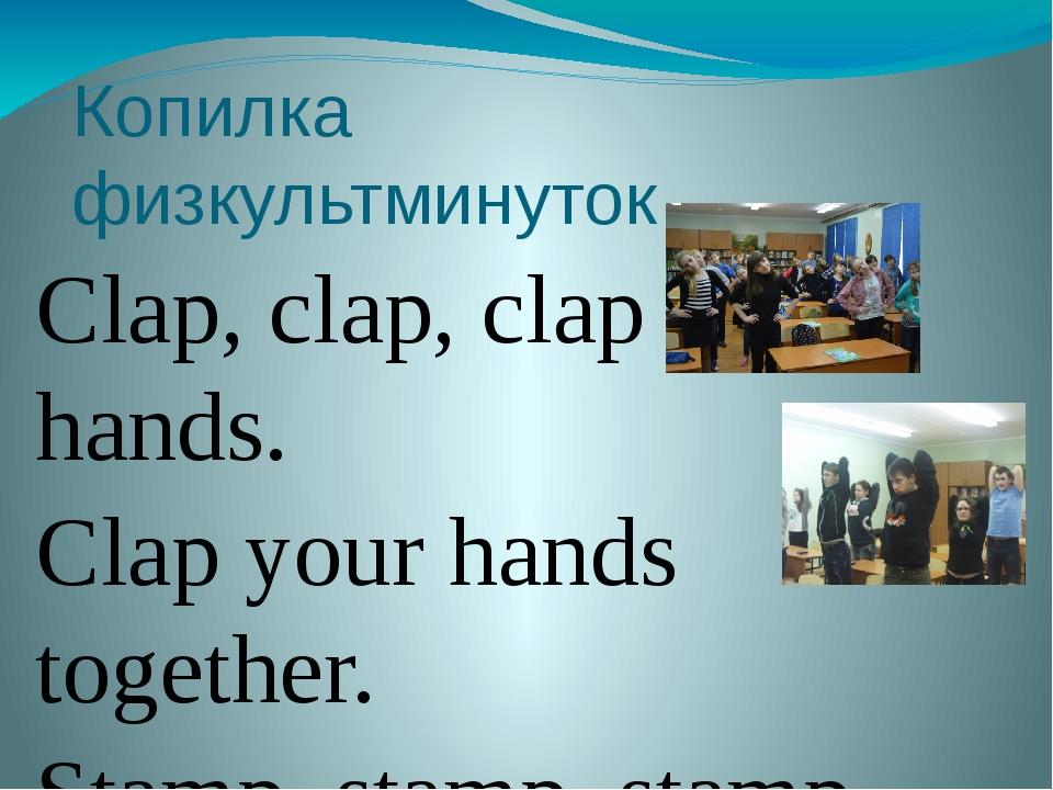 Копилка физкультминуток Clap, clap, clap your hands. Clap your hands together...
