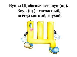 Буква Щ обозначает звук (щ ). Звук (щ ) - согласный, всегда мягкий, глухой.