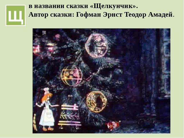 Щ в названии сказки «Щелкунчик». Автор сказки: Гофман Эрнст Теодор Амадей.