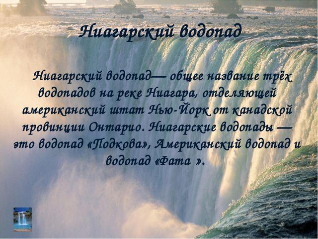 Ниагарский водопад Ниагарский водопад— общее название трёх водопадов на реке...