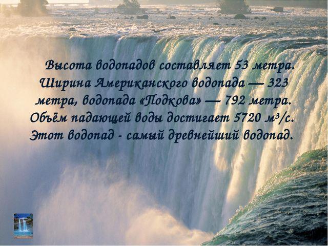 Высота водопадов составляет 53 метра. Ширина Американского водопада — 323 мет...