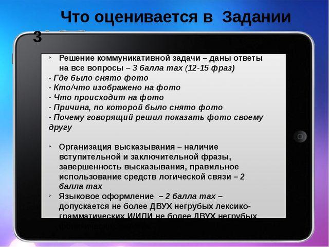 Что оценивается в Задании 3 Решение коммуникативной задачи – даны ответы на...
