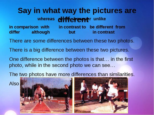 Say in what way the pictures are different whereas while however unlike in c...