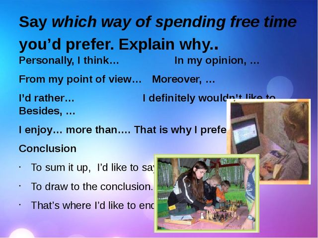Say which way of spending free time you'd prefer. Explain why.. Personally, I...